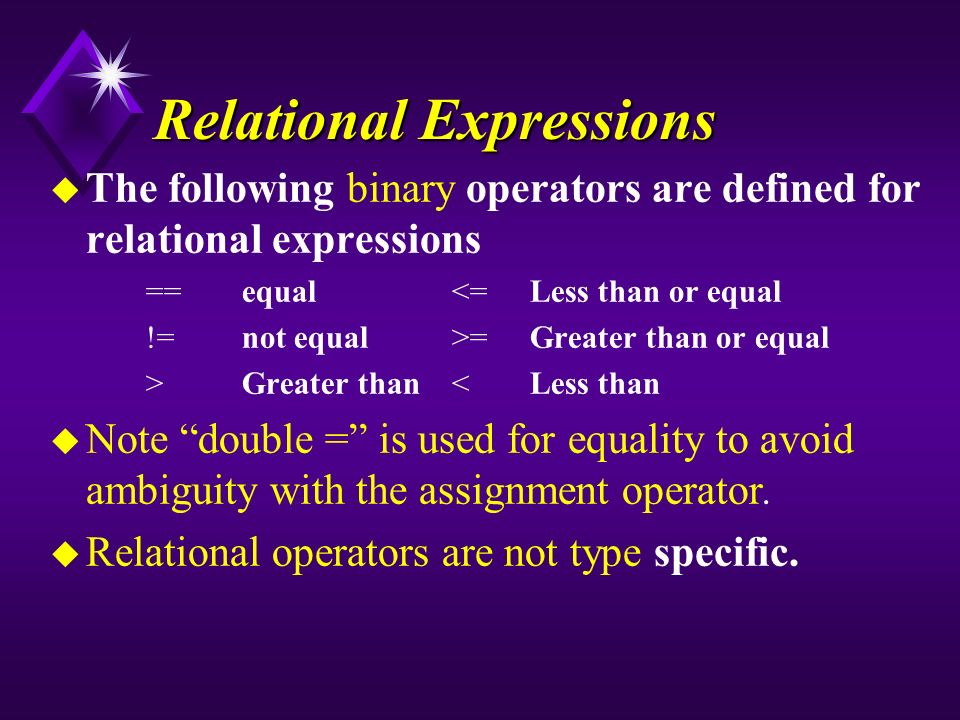 Relational Expressions u The following binary operators are defined for relational expressions ==equal<=Less than or equal !=not equal>=Greater than or equal >Greater than<Less than u Note double = is used for equality to avoid ambiguity with the assignment operator.