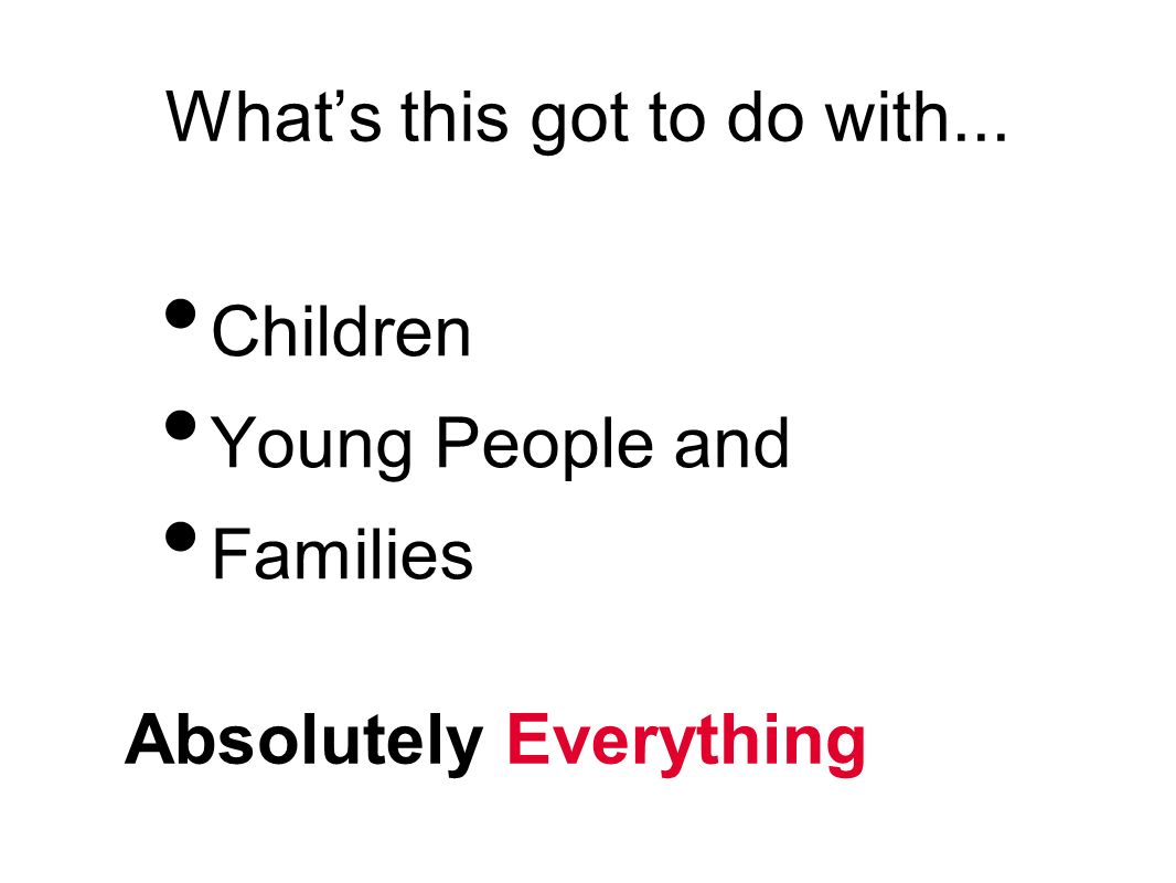 Whats this got to do with... Children Young People and Families Absolutely Everything