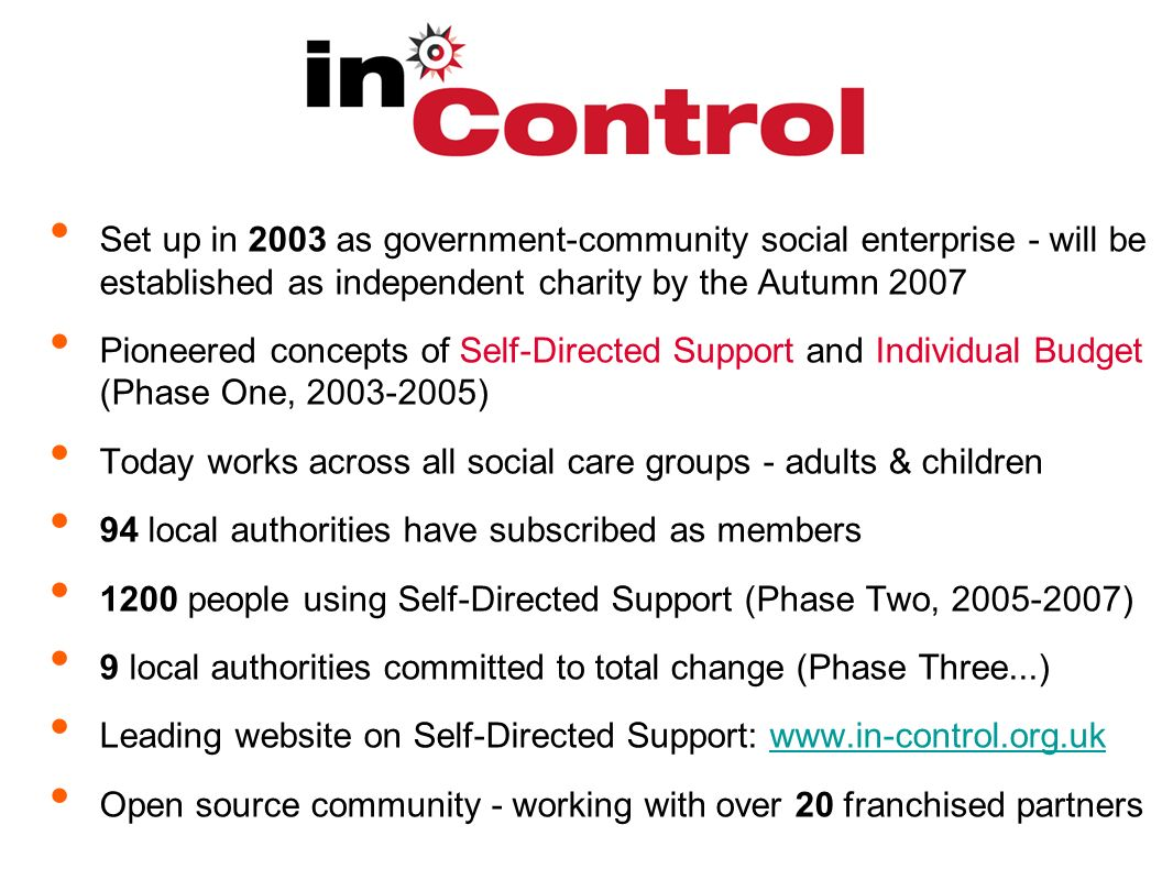 Set up in 2003 as government-community social enterprise - will be established as independent charity by the Autumn 2007 Pioneered concepts of Self-Directed Support and Individual Budget (Phase One, ) Today works across all social care groups - adults & children 94 local authorities have subscribed as members 1200 people using Self-Directed Support (Phase Two, ) 9 local authorities committed to total change (Phase Three...) Leading website on Self-Directed Support:   Open source community - working with over 20 franchised partners