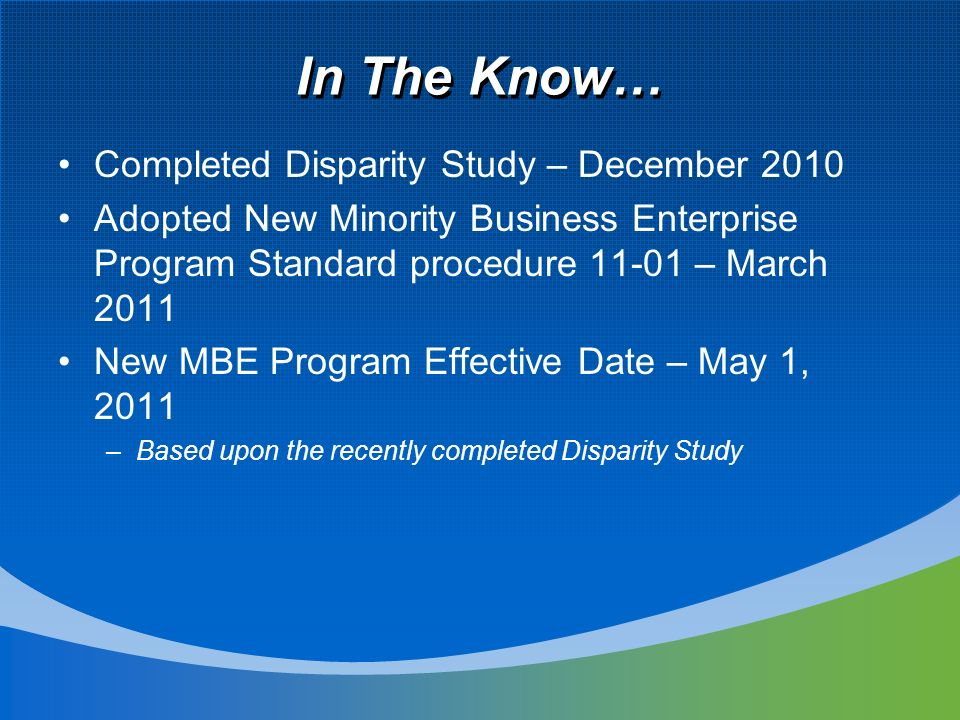 In The Know… Completed Disparity Study – December 2010 Adopted New Minority Business Enterprise Program Standard procedure – March 2011 New MBE Program Effective Date – May 1, 2011 –Based upon the recently completed Disparity Study