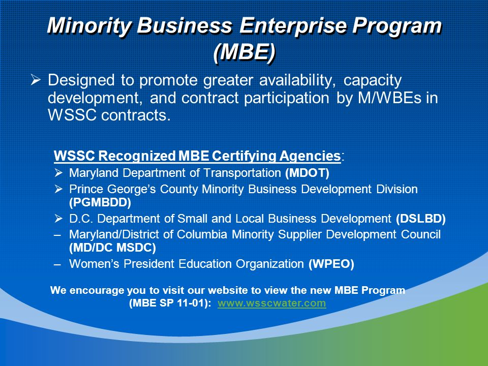 Minority Business Enterprise Program (MBE) Designed to promote greater availability, capacity development, and contract participation by M/WBEs in WSSC contracts.