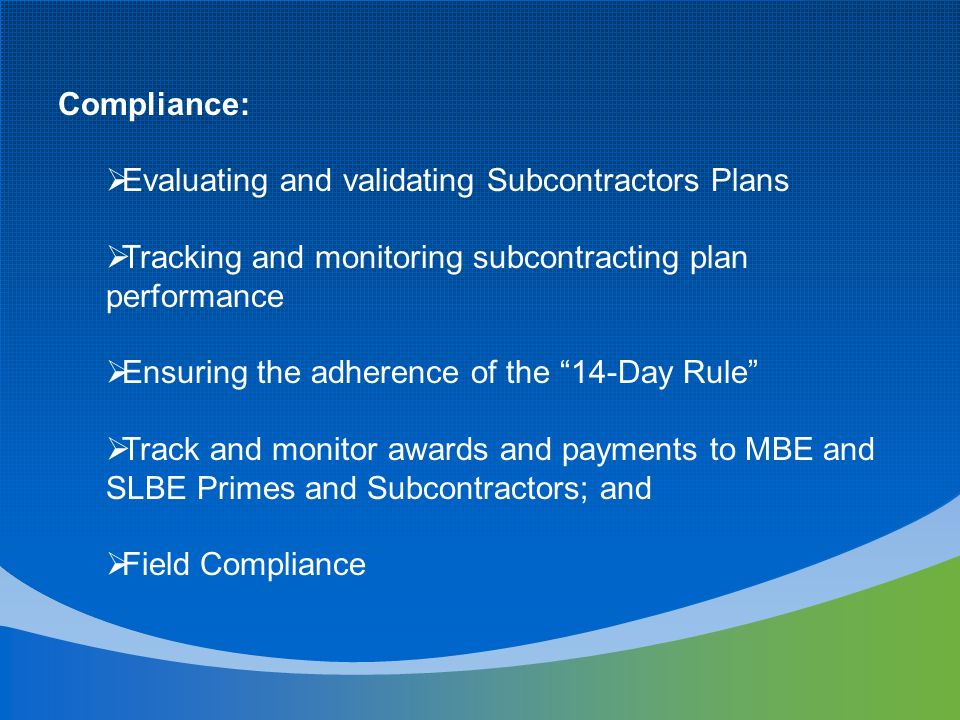 Compliance: Evaluating and validating Subcontractors Plans Tracking and monitoring subcontracting plan performance Ensuring the adherence of the 14-Day Rule Track and monitor awards and payments to MBE and SLBE Primes and Subcontractors; and Field Compliance