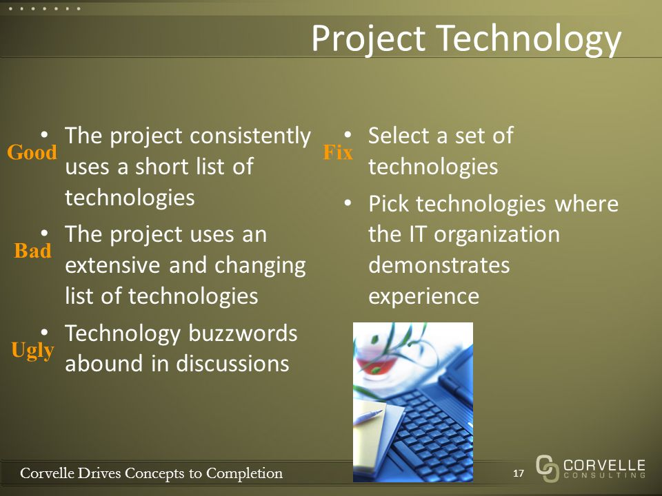 Corvelle Drives Concepts to Completion Project Technology The project consistently uses a short list of technologies The project uses an extensive and changing list of technologies Technology buzzwords abound in discussions Select a set of technologies Pick technologies where the IT organization demonstrates experience 17 Good Bad Ugly Fix