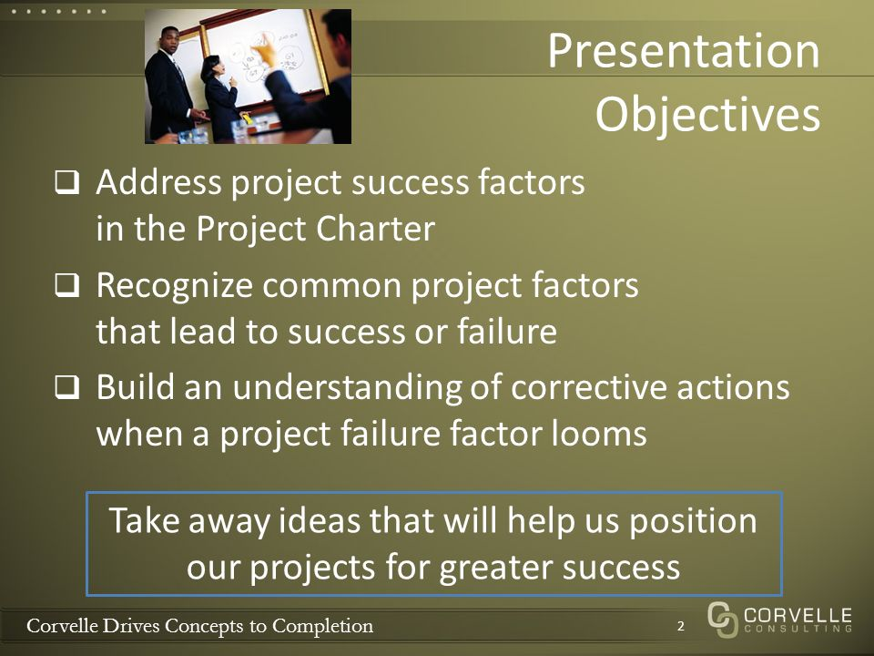 Corvelle Drives Concepts to Completion Presentation Objectives Address project success factors in the Project Charter Recognize common project factors that lead to success or failure Build an understanding of corrective actions when a project failure factor looms 2 Take away ideas that will help us position our projects for greater success
