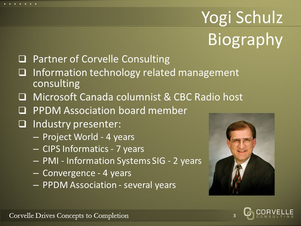 Corvelle Drives Concepts to Completion Yogi Schulz Biography Partner of Corvelle Consulting Information technology related management consulting Microsoft Canada columnist & CBC Radio host PPDM Association board member Industry presenter: – Project World - 4 years – CIPS Informatics - 7 years – PMI - Information Systems SIG - 2 years – Convergence - 4 years – PPDM Association - several years 3