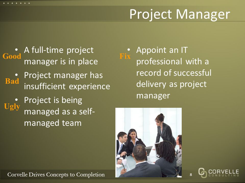 Corvelle Drives Concepts to Completion Project Manager A full-time project manager is in place Project manager has insufficient experience Project is being managed as a self- managed team Appoint an IT professional with a record of successful delivery as project manager 8 Good Bad Ugly Fix