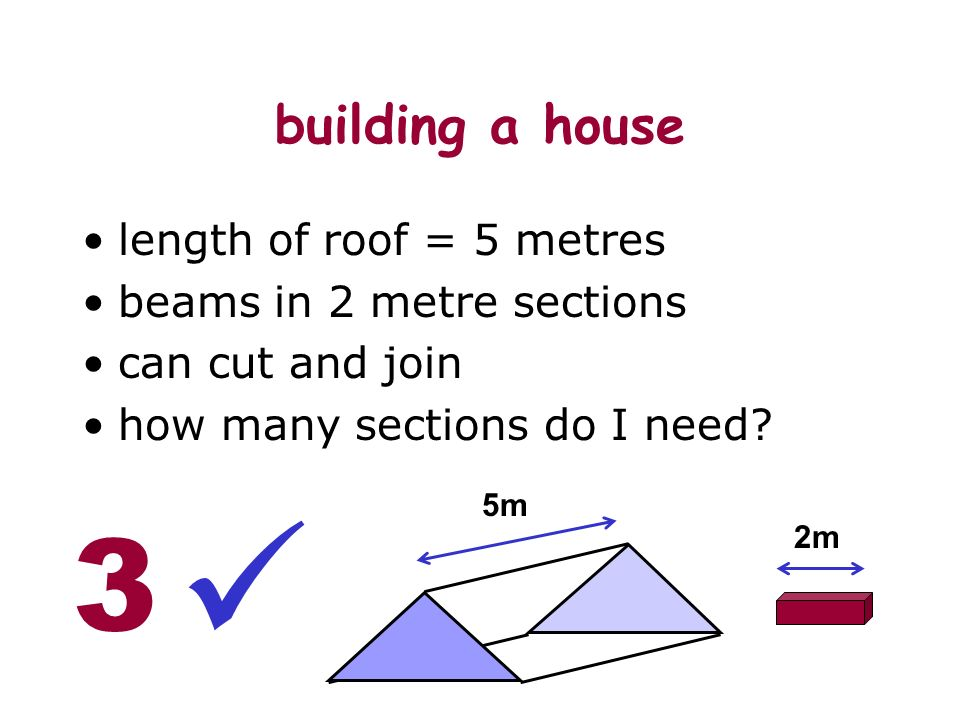 building a house length of roof = 5 metres beams in 2 metre sections can cut and join how many sections do I need.
