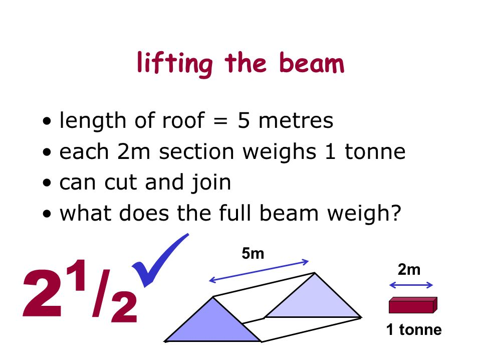 lifting the beam length of roof = 5 metres each 2m section weighs 1 tonne can cut and join what does the full beam weigh.