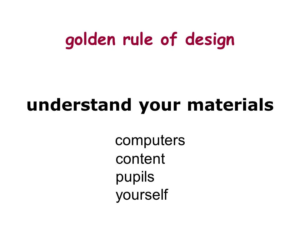 golden rule of design understand your materials computers content pupils yourself