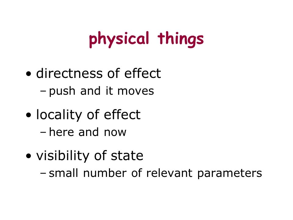 physical things directness of effect –push and it moves locality of effect –here and now visibility of state –small number of relevant parameters