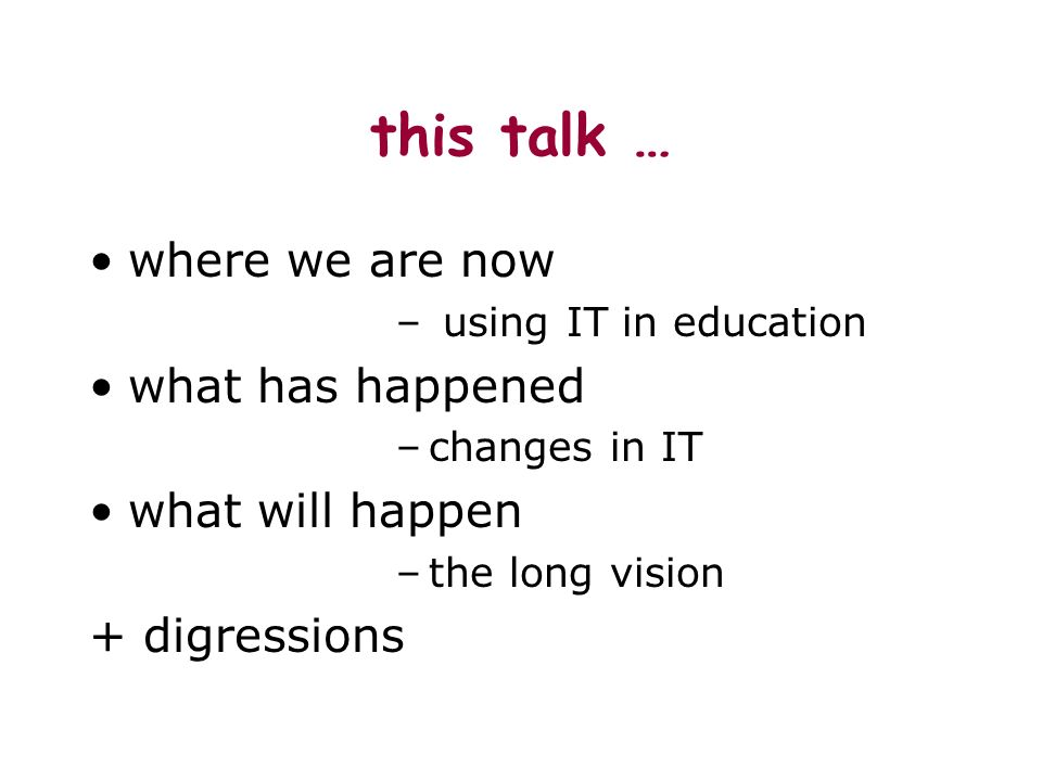 this talk … where we are now – using IT in education what has happened –changes in IT what will happen –the long vision + digressions