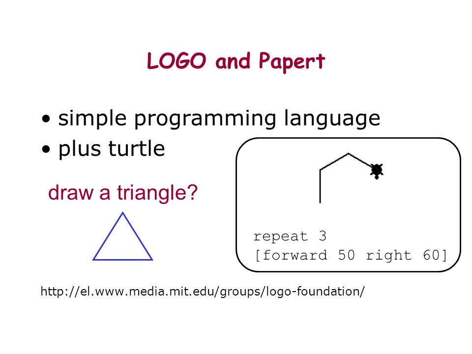 repeat 3 [forward 50 right 60] LOGO and Papert simple programming language plus turtle http://el.www.media.mit.edu/groups/logo-foundation/ draw a triangle