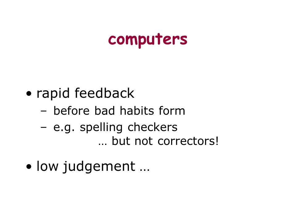 computers rapid feedback – before bad habits form – e.g.