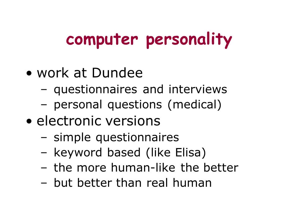 computer personality work at Dundee – questionnaires and interviews – personal questions (medical) electronic versions – simple questionnaires – keyword based (like Elisa) – the more human-like the better – but better than real human