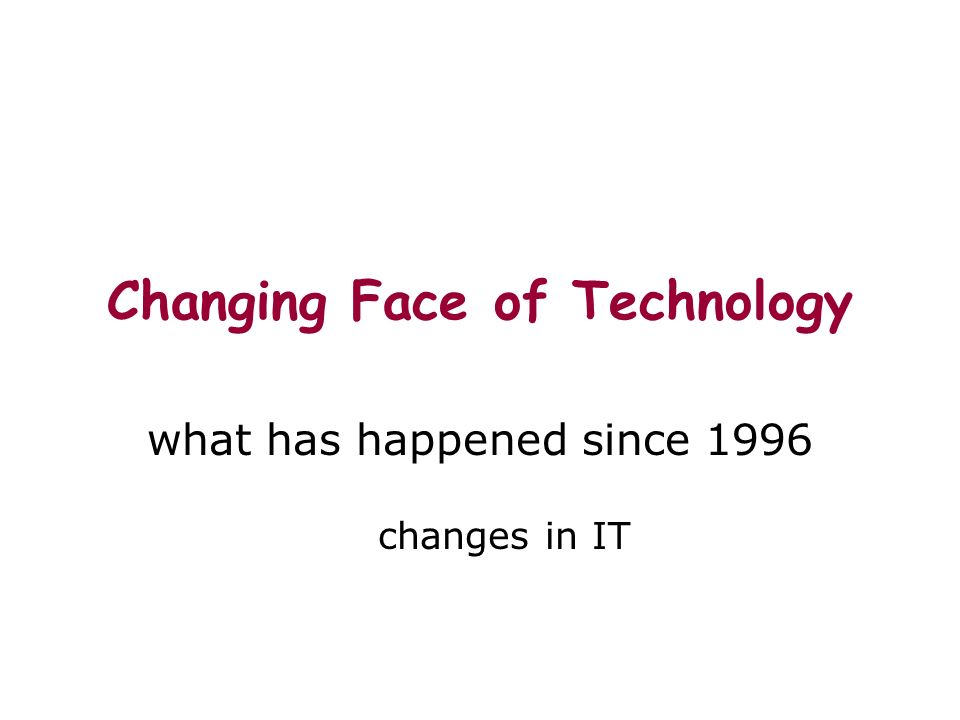 Changing Face of Technology what has happened since 1996 changes in IT