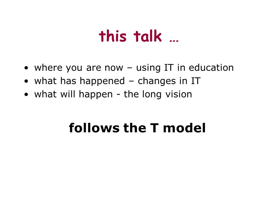 this talk … where you are now – using IT in education what has happened – changes in IT what will happen - the long vision follows the T model