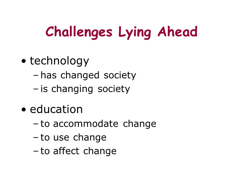 Challenges Lying Ahead technology –has changed society –is changing society education –to accommodate change –to use change –to affect change