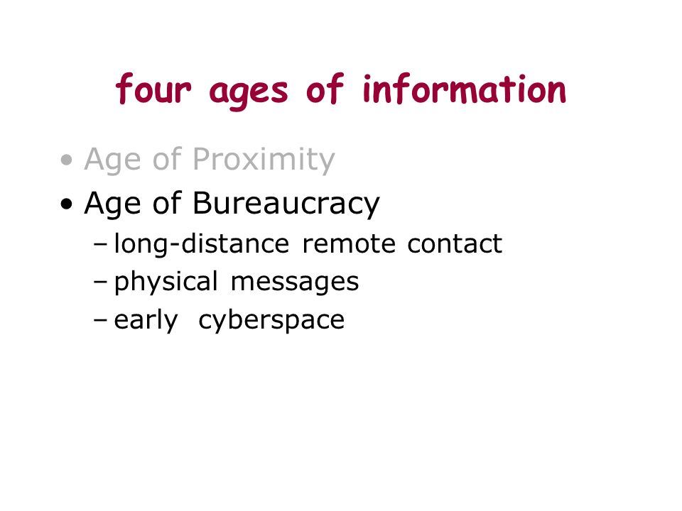 four ages of information Age of Proximity Age of Bureaucracy –long-distance remote contact –physical messages –early cyberspace