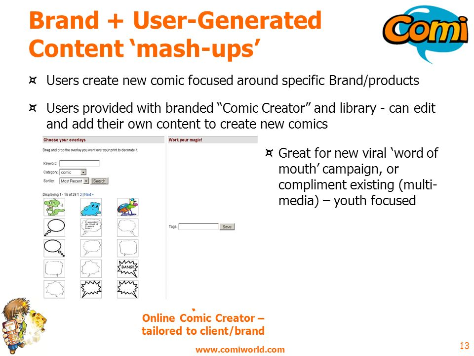 13 Brand + User-Generated Content mash-ups ¤ Users create new comic focused around specific Brand/products ¤ Users provided with branded Comic Creator and library - can edit and add their own content to create new comics ¤ Great for new viral word of mouth campaign, or compliment existing (multi- media) – youth focused Online Comic Creator – tailored to client/brand