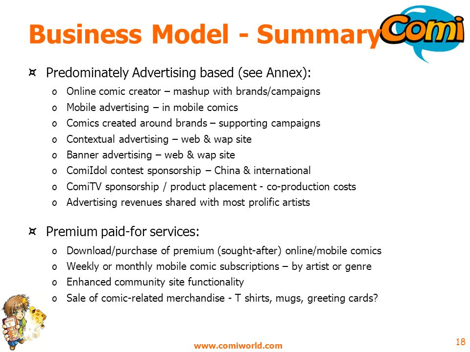 18 Business Model - Summary ¤ Predominately Advertising based (see Annex): o Online comic creator – mashup with brands/campaigns o Mobile advertising – in mobile comics o Comics created around brands – supporting campaigns o Contextual advertising – web & wap site o Banner advertising – web & wap site o ComiIdol contest sponsorship – China & international o ComiTV sponsorship / product placement - co-production costs o Advertising revenues shared with most prolific artists ¤ Premium paid-for services: o Download/purchase of premium (sought-after) online/mobile comics o Weekly or monthly mobile comic subscriptions – by artist or genre o Enhanced community site functionality o Sale of comic-related merchandise - T shirts, mugs, greeting cards