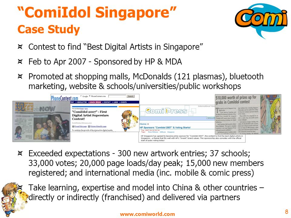 8 ComiIdol Singapore Case Study ¤ Contest to find Best Digital Artists in Singapore ¤ Feb to Apr Sponsored by HP & MDA ¤ Promoted at shopping malls, McDonalds (121 plasmas), bluetooth marketing, website & schools/universities/public workshops ¤ Exceeded expectations new artwork entries; 37 schools; 33,000 votes; 20,000 page loads/day peak; 15,000 new members registered; and international media (inc.