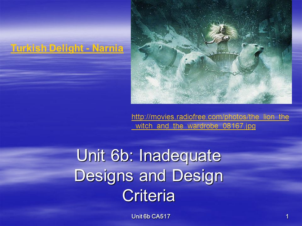 Unit 6b CA517 1 Unit 6b: Inadequate Designs and Design Criteria Turkish Delight - Narnia http://movies.radiofree.com/photos/the_lion_the _witch_and_the_wardrobe_08167.jpg