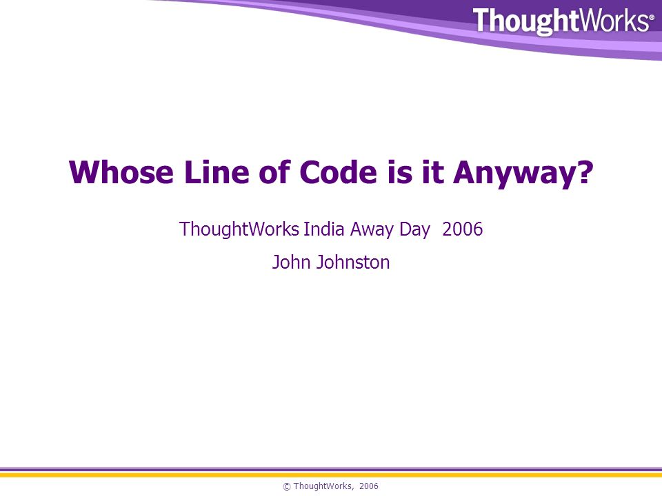 © ThoughtWorks, 2006 Whose Line of Code is it Anyway.
