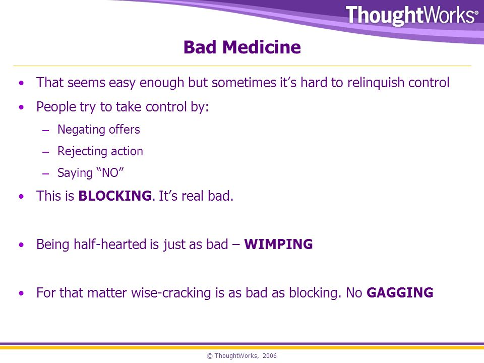 © ThoughtWorks, 2006 Bad Medicine That seems easy enough but sometimes its hard to relinquish control People try to take control by: – Negating offers – Rejecting action – Saying NO This is BLOCKING.