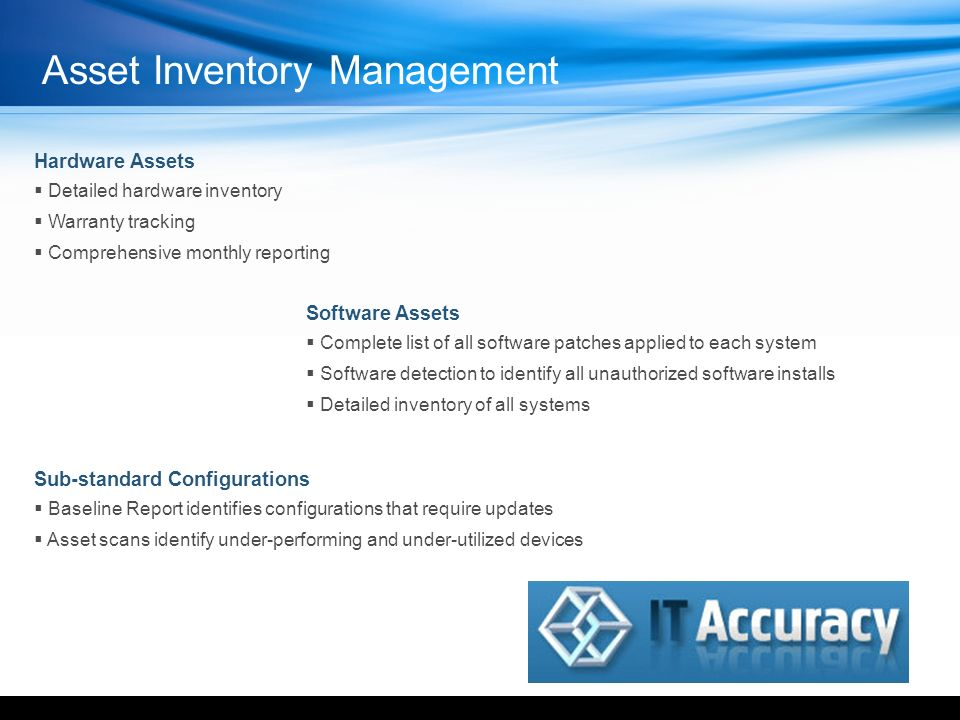 Hardware Assets Detailed hardware inventory Warranty tracking Comprehensive monthly reporting Software Assets Complete list of all software patches applied to each system Software detection to identify all unauthorized software installs Detailed inventory of all systems Sub-standard Configurations Baseline Report identifies configurations that require updates Asset scans identify under-performing and under-utilized devices YOUR LOGO HERE Asset Inventory Management