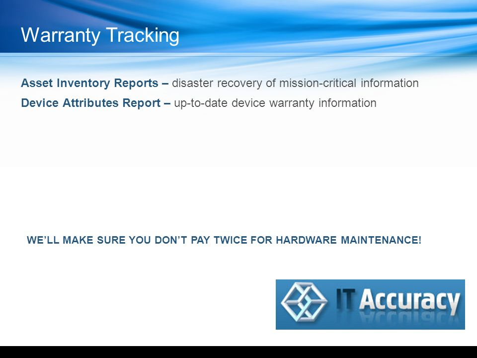 Asset Inventory Reports – disaster recovery of mission-critical information Device Attributes Report – up-to-date device warranty information WELL MAKE SURE YOU DONT PAY TWICE FOR HARDWARE MAINTENANCE.
