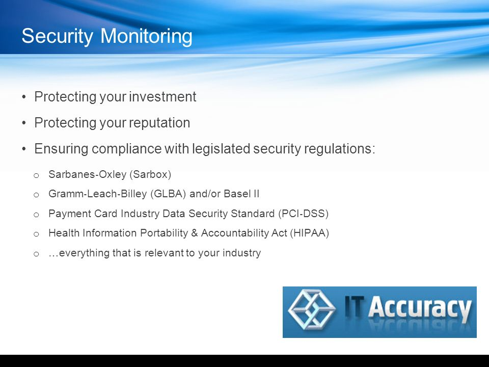 Security Monitoring Protecting your investment Protecting your reputation Ensuring compliance with legislated security regulations: o Sarbanes Oxley (Sarbox) o Gramm Leach Billey (GLBA) and/or Basel II o Payment Card Industry Data Security Standard (PCI DSS) o Health Information Portability & Accountability Act (HIPAA) o …everything that is relevant to your industry