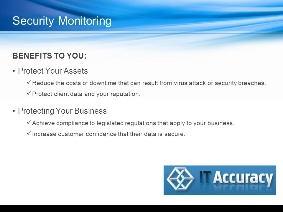 Security Monitoring BENEFITS TO YOU: Protect Your Assets Reduce the costs of downtime that can result from virus attack or security breaches.