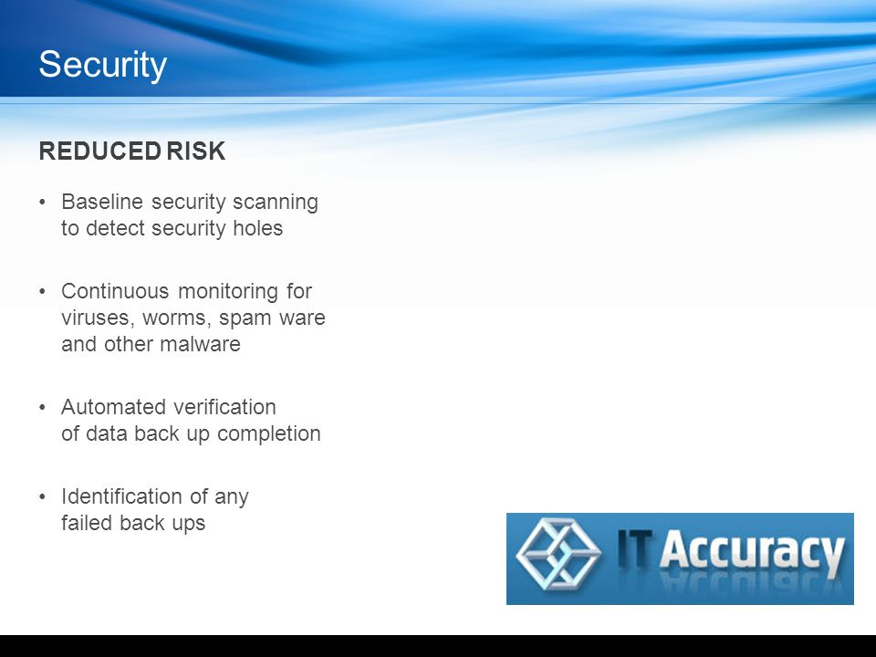 REDUCED RISK Baseline security scanning to detect security holes Continuous monitoring for viruses, worms, spam ware and other malware Automated verification of data back up completion Identification of any failed back ups Security