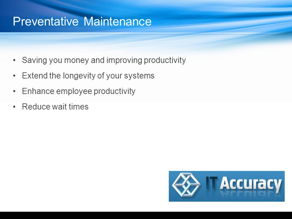 Preventative Maintenance Saving you money and improving productivity Extend the longevity of your systems Enhance employee productivity Reduce wait times