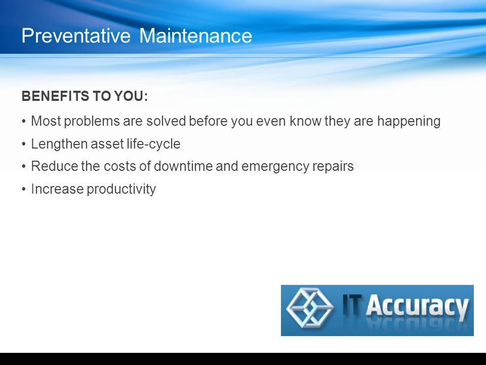 Preventative Maintenance BENEFITS TO YOU: Most problems are solved before you even know they are happening Lengthen asset life-cycle Reduce the costs of downtime and emergency repairs Increase productivity