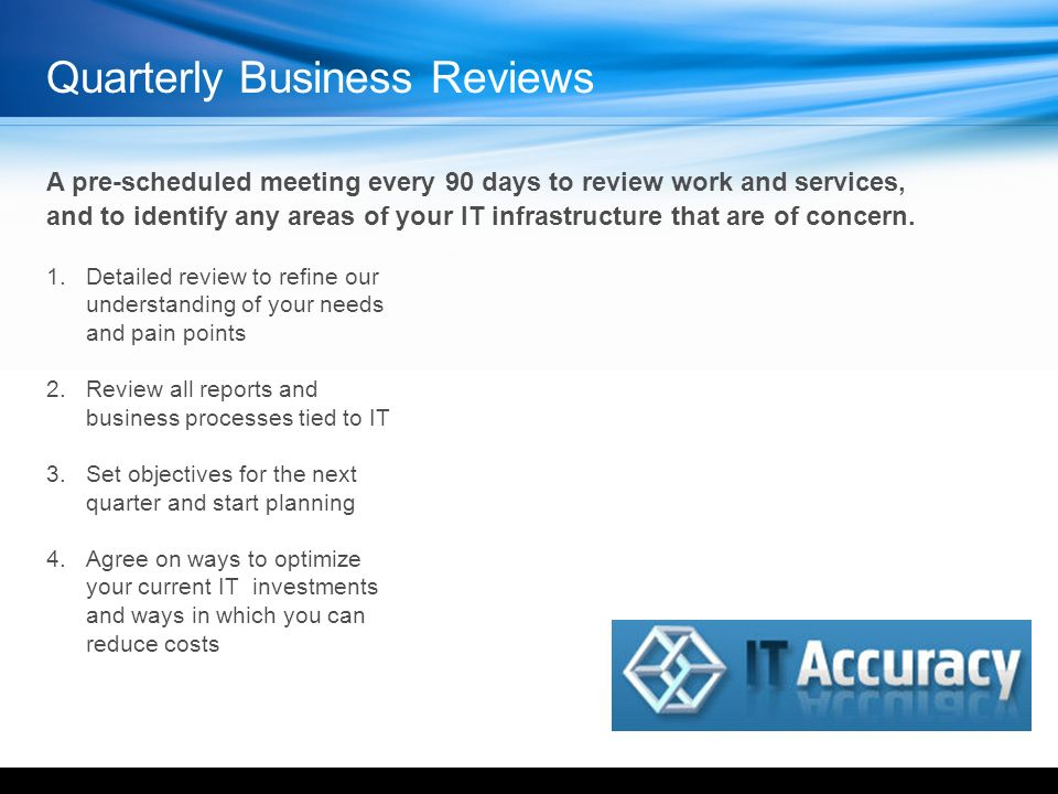 Quarterly Business Reviews A pre-scheduled meeting every 90 days to review work and services, and to identify any areas of your IT infrastructure that are of concern.