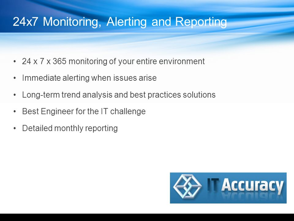 24x7 Monitoring, Alerting and Reporting 24 x 7 x 365 monitoring of your entire environment Immediate alerting when issues arise Long-term trend analysis and best practices solutions Best Engineer for the IT challenge Detailed monthly reporting