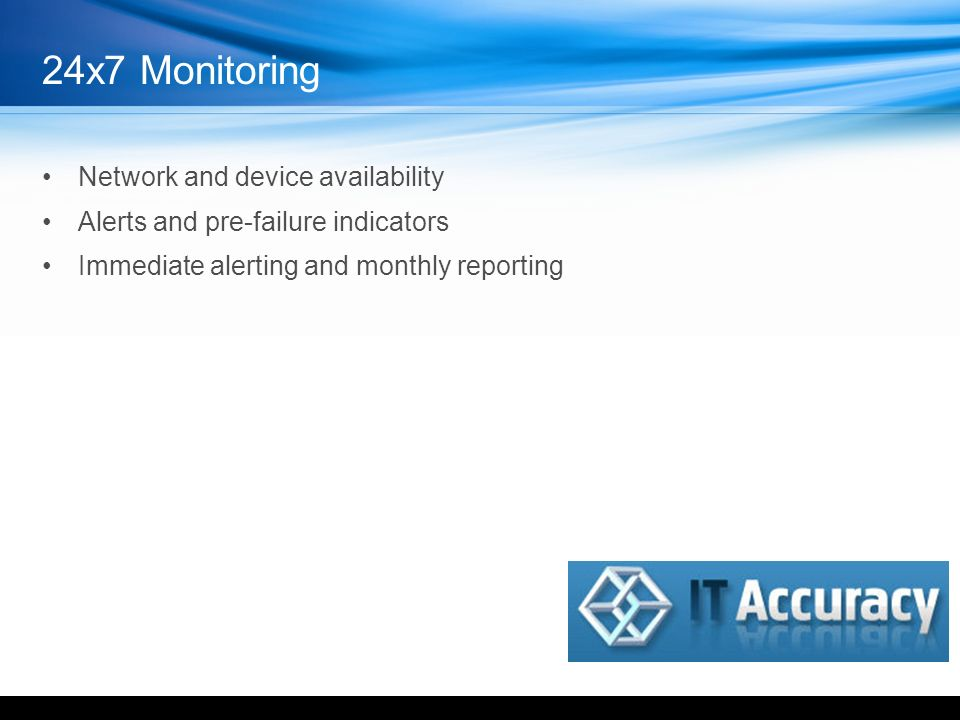 Network and device availability Alerts and pre-failure indicators Immediate alerting and monthly reporting 24x7 Monitoring