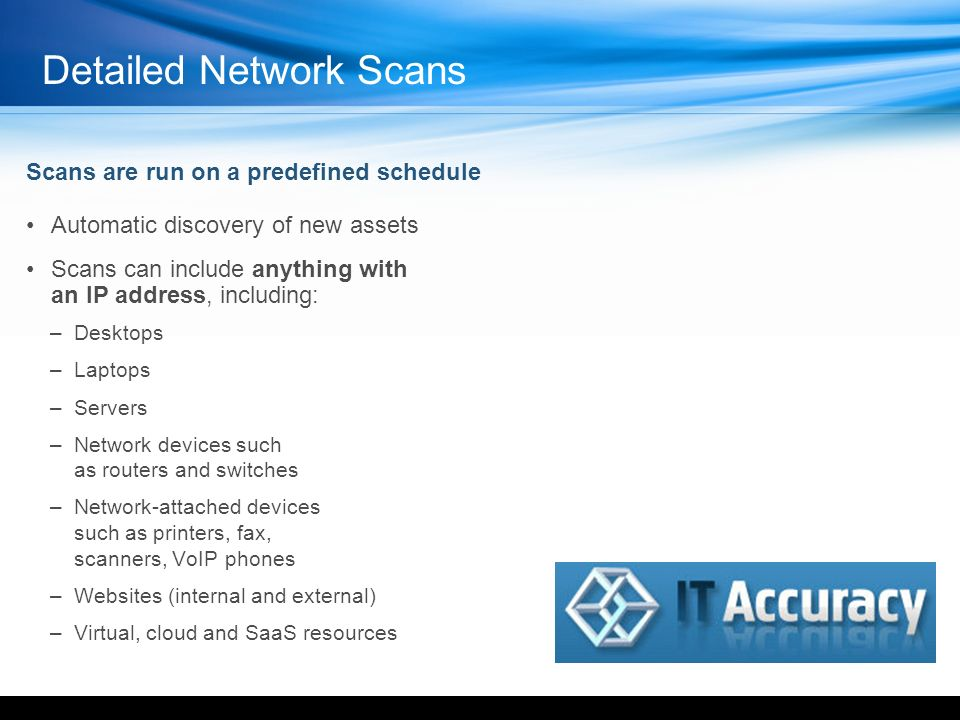 Automatic discovery of new assets Scans can include anything with an IP address, including: –Desktops –Laptops –Servers –Network devices such as routers and switches –Network-attached devices such as printers, fax, scanners, VoIP phones –Websites (internal and external) –Virtual, cloud and SaaS resources Scans are run on a predefined schedule Detailed Network Scans