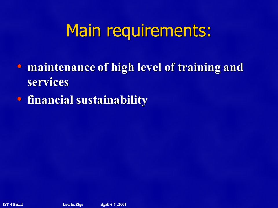 IST 4 BALT Latvia, Riga April 6-7, 2005 Main requirements: maintenance of high level of training and services maintenance of high level of training and services financial sustainability financial sustainability