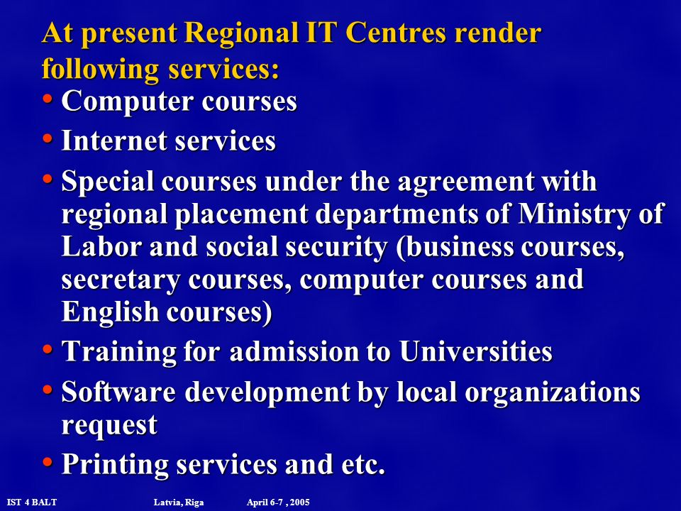 IST 4 BALT Latvia, Riga April 6-7, 2005 At present Regional IT Centres render following services: Computer courses Computer courses Internet services Internet services Special courses under the agreement with regional placement departments of Ministry of Labor and social security (business courses, secretary courses, computer courses and English courses) Special courses under the agreement with regional placement departments of Ministry of Labor and social security (business courses, secretary courses, computer courses and English courses) Training for admission to Universities Training for admission to Universities Software development by local organizations request Software development by local organizations request Printing services and etc.