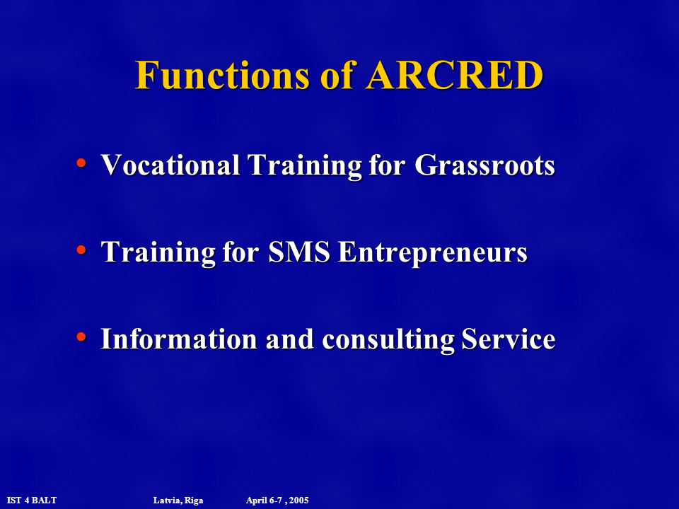 IST 4 BALT Latvia, Riga April 6-7, 2005 Functions of ARCRED Vocational Training for Grassroots Vocational Training for Grassroots Training for SMS Entrepreneurs Training for SMS Entrepreneurs Information and consulting Service Information and consulting Service