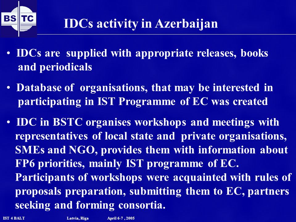 IST 4 BALT Latvia, Riga April 6-7, 2005 IDCs activity in Azerbaijan IDCs are supplied with appropriate releases, books and periodicals Database of organisations, that may be interested in participating in IST Programme of EC was created IDC in BSTC organises workshops and meetings with representatives of local state and private organisations, SMEs and NGO, provides them with information about FP6 priorities, mainly IST programme of EC.