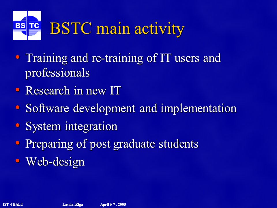 IST 4 BALT Latvia, Riga April 6-7, 2005 BSTC main activity Training and re-training of IT users and professionals Training and re-training of IT users and professionals Research in new IT Research in new IT Software development and implementation Software development and implementation System integration System integration Preparing of post graduate students Preparing of post graduate students Web-design Web-design