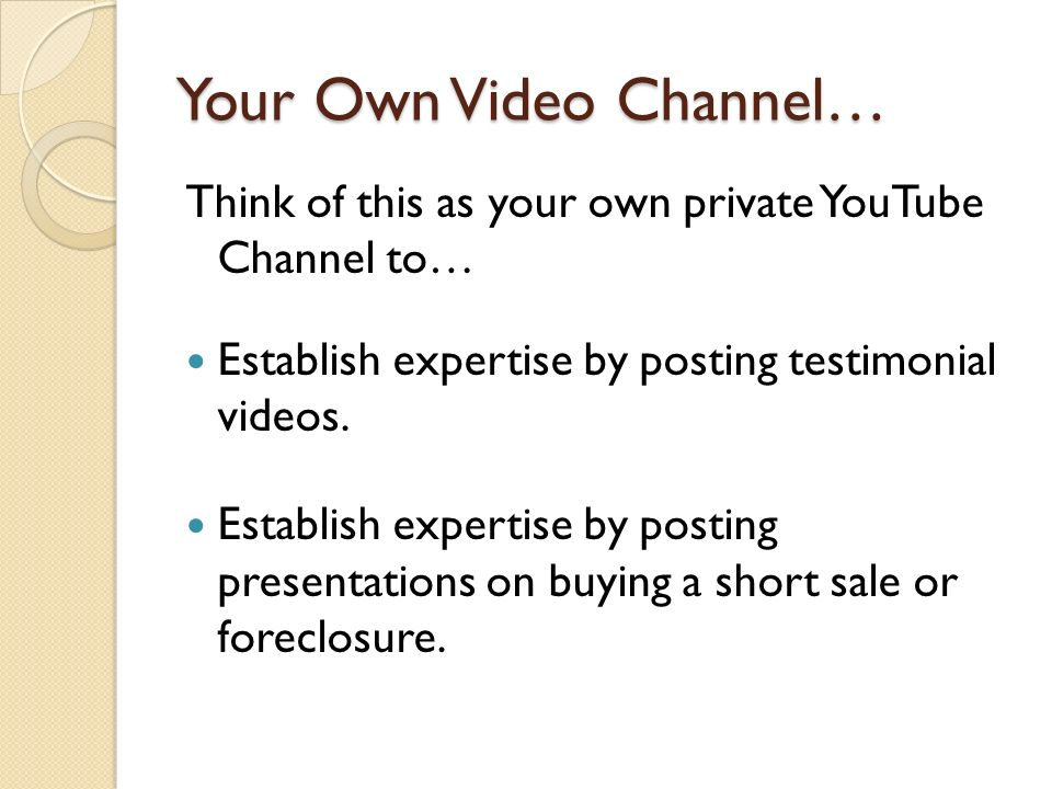 Your Own Video Channel… Think of this as your own private YouTube Channel to… Establish expertise by posting testimonial videos.