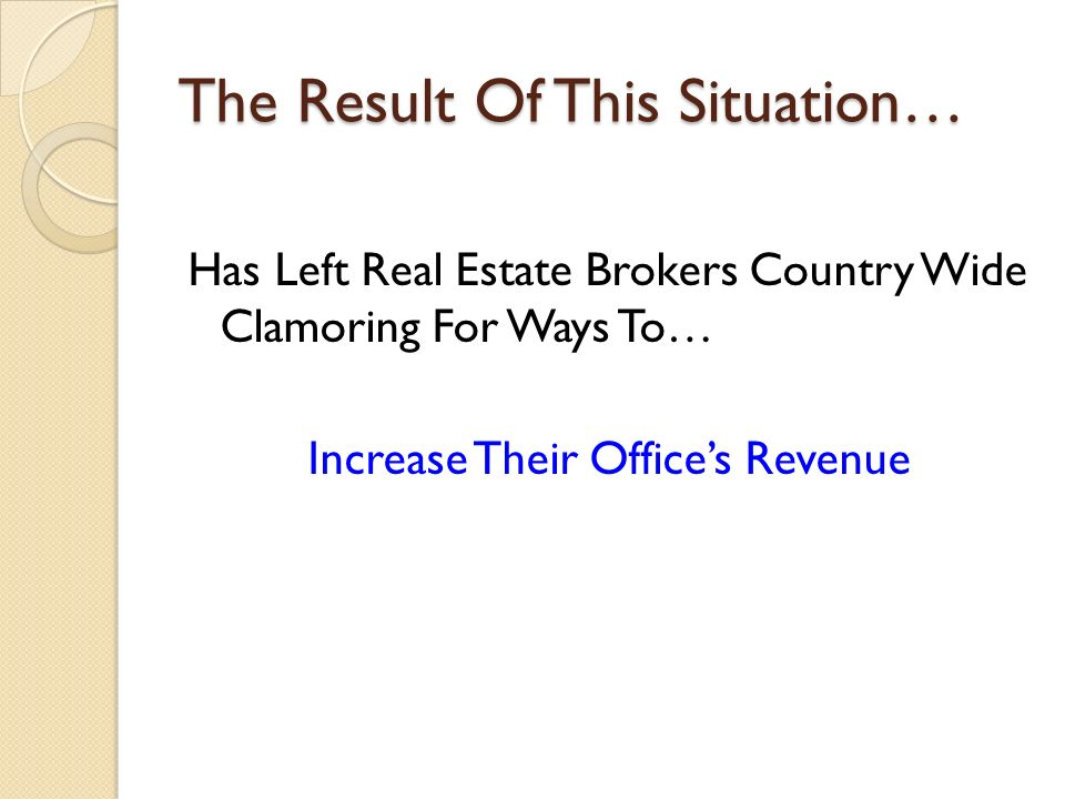 The Result Of This Situation… Has Left Real Estate Brokers Country Wide Clamoring For Ways To… Increase Their Offices Revenue