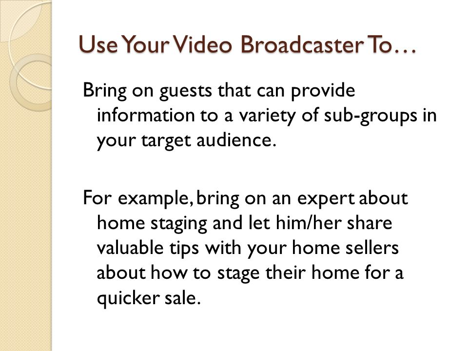 Use Your Video Broadcaster To… Bring on guests that can provide information to a variety of sub-groups in your target audience.