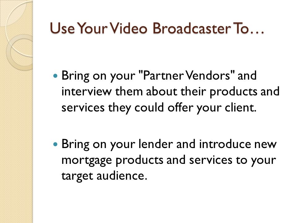 Use Your Video Broadcaster To… Bring on your Partner Vendors and interview them about their products and services they could offer your client.