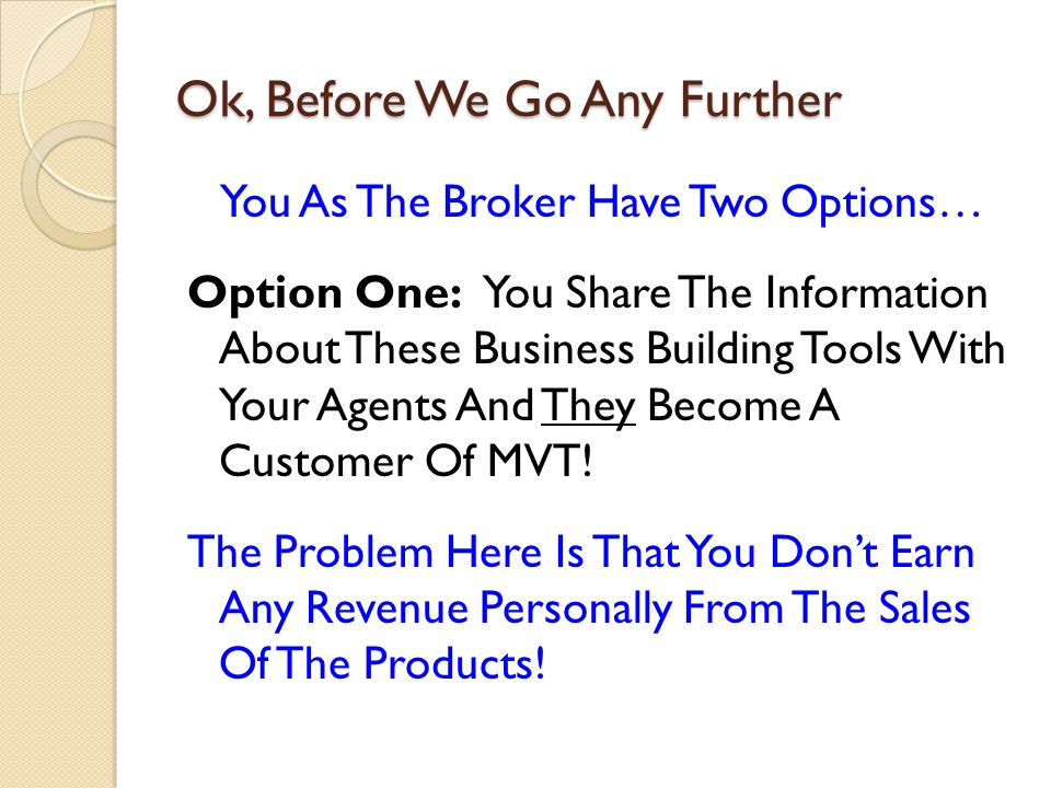 Ok, Before We Go Any Further You As The Broker Have Two Options… Option One: You Share The Information About These Business Building Tools With Your Agents And They Become A Customer Of MVT.