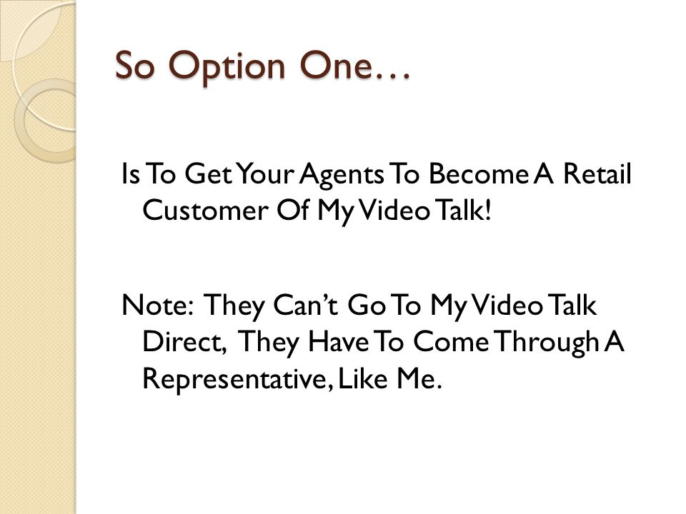 So Option One… Is To Get Your Agents To Become A Retail Customer Of My Video Talk.